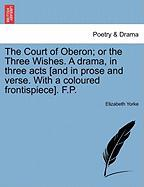 The Court of Oberon; Or the Three Wishes. a Drama, in Three Acts [And in Prose and Verse. with a Coloured Frontispiece]. F.P.