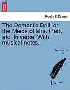 The Domestic Drill, or the Maids of Mrs. Platt, Etc. in Verse. with Musical Notes.