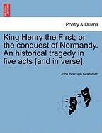 King Henry the First; Or, the Conquest of Normandy. an Historical Tragedy in Five Acts [And in Verse].