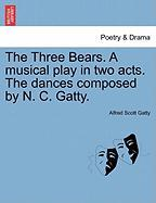 The Three Bears. a Musical Play in Two Acts. the Dances Composed by N. C. Gatty.