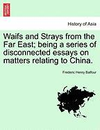 Waifs and Strays from the Far East; Being a Series of Disconnected Essays on Matters Relating to China.