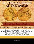 Primary Sources, Historical Collections: On Horseback Through Asia Minor, Volume I, with a Foreword by T. S. Wentworth