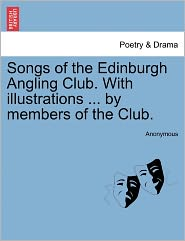Songs of the Edinburgh Angling Club. with Illustrations ... by Members of the Club.