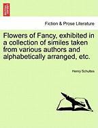 Flowers of Fancy, Exhibited in a Collection of Similes Taken from Various Authors and Alphabetically Arranged, Etc.