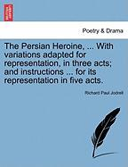 The Persian Heroine, ... with Variations Adapted for Representation, in Three Acts; And Instructions ... for Its Representation in Five Acts.