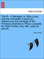 The R----L Marriage; Or, Miss Lump and the Grenadier. a Poem [In Reference to the Marriage of the Princess Charlotte to Prince Leopold]. by Peter Pind