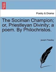 The Socinian Champion; Or, Priestleyan Divinity; A Poem. by Philochristos.
