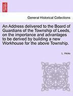 An Address Delivered to the Board of Guardians of the Township of Leeds, on the Importance and Advantages to Be Derived by Building a New Workhouse f