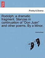 """Rodolph; A Dramatic Fragment. Stanzas in Continuation of """"Don Juan"""" and Other Poems. by a Minor."""