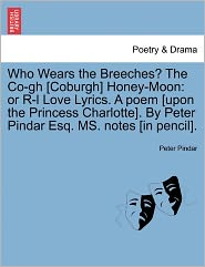 Who Wears the Breeches? the Co-Gh [Coburgh] Honey-Moon: Or R-L Love Lyrics. a Poem [Upon the Princess Charlotte]. by Peter Pindar Esq. Ms. Notes [In P