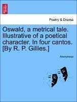 Oswald, a Metrical Tale. Illustrative of a Poetical Character. in Four Cantos. [By R. P. Gillies.]