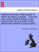 Metrical Records of Manchester in which its history is traced . from the days of the ancient Britons to the present time. By the Editor of the Manchester Herald [Joseph Aston]. - Anonymous
