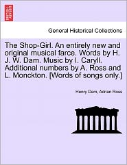 The Shop-Girl. an Entirely New and Original Musical Farce. Words by H. J. W. Dam. Music by I. Caryll. Additional Numbers by A. Ross and L. Monckton. [