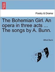 The Bohemian Girl. an Opera in Three Acts ... the Songs by A. Bunn.