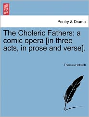 The Choleric Fathers: A Comic Opera [In Three Acts, in Prose and Verse].