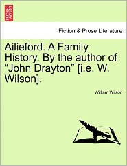 "Ailieford. a Family History. by the Author of ""John Drayton"" [I.E. W. Wilson]."