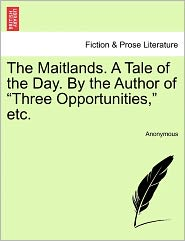 "The Maitlands. a Tale of the Day. by the Author of ""Three Opportunities,"" Etc."