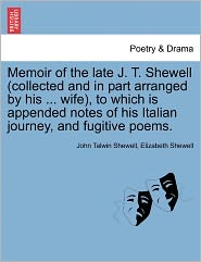 Memoir of the Late J. T. Shewell (Collected and in Part Arranged by His ... Wife), to Which Is Appended Notes of His Italian Journey, and Fugitive Poe