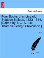 Four Books of Choice Old Scottish Ballads, 1823-1844. [Edited by T. G. S., i.e. Thomas George Stevenson.]