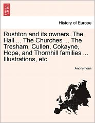 Rushton and Its Owners. the Hall ... the Churches ... the Tresham, Cullen, Cokayne, Hope, and Thornhill Families ... Illustrations, Etc.