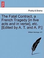 The Fatal Contract, a French Tragedy [In Five Acts and in Verse], Etc. [Edited by A. T. and A. P.]