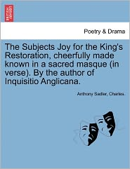 The Subjects Joy for the King's Restoration, Cheerfully Made Known in a Sacred Masque (in Verse). by the Author of Inquisitio Anglicana.