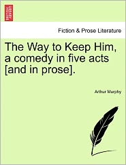 The Way to Keep Him, a Comedy in Five Acts [And in Prose].