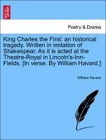 King Charles the First: An Historical Tragedy. Written in Imitation of Shakespear. as It Is Acted at the Theatre-Royal in Lincoln's-Inn-Fields