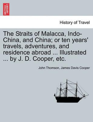 The Straits of Malacca, Indo-China, and China; or ten years' travels, adventures, and residence abroad . Illustrated . by J. D. Cooper, etc. - Thomson, John