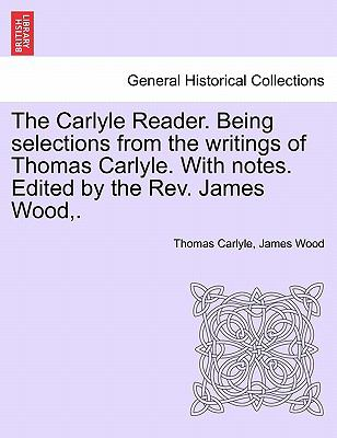 The Carlyle Reader Being Selections from the Writings of Thomas Carlyle with Notes Edited by the Rev James Wood - Thomas Carlyle; James Wood