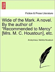 "Wide of the Mark. a Novel. by the Author of ""Recommended to Mercy"" [Mrs. M. C. Houstoun], Etc."