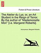 """The Atelier Du Lys; Or, an Art Student in the Reign of Terror. by the Author of """"Mademoiselle Mori"""" [I.E. Margaret Roberts]."""