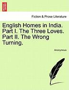 English Homes in India. Part I. the Three Loves. Part II. the Wrong Turning.