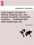 Lady Godiva, the Earl of Mercia, Peeping Tom, and Ancient Coventry. a Historical Narrative ... Illustrated with Steel Engravings, Etc.