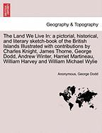 The Land We Live in: A Pictorial, Historical, and Literary Sketch-Book of the British Islands Illustrated with Contributions by Charles Kni