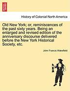 Old New York; Or, Reminiscences of the Past Sixty Years. Being an Enlarged and Revised Edition of the Anniversary Discourse Delivered Before the New Y