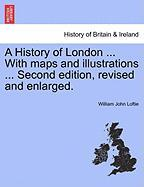 A History of London ... with Maps and Illustrations ... Second Edition, Revised and Enlarged.