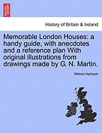 Memorable London Houses: A Handy Guide, with Anecdotes and a Reference Plan with Original Illustrations from Drawings Made by G. N. Martin.