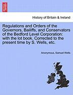 Regulations and Orders of the Governors, Bailiffs, and Conservators of the Bedford Level Corporation: With the Lot Book. Corrected to the Present Time