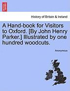 A Hand-Book for Visitors to Oxford. [By John Henry Parker.] Illustrated by One Hundred Woodcuts.