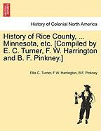 History of Rice County, ... Minnesota, Etc. [Compiled by E. C. Turner, F. W. Harrington and B. F. Pinkney.]