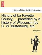 History of La Fayette County, ... Preceded by a History of Wisconsin [By C. W. Butterfield], Etc.