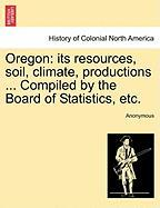 Oregon: Its Resources, Soil, Climate, Productions ... Compiled by the Board of Statistics, Etc.