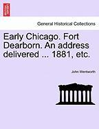 Early Chicago. Fort Dearborn. an Address Delivered ... 1881, Etc.