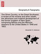 The Silver Country, or the Great Southwest. a Review of the Mineral and Other Wealth, the Attractions and Material Development of the Former Kingdom o