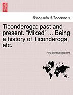 """Ticonderoga: Past and Present. """"Mixed"""" ... Being a History of Ticonderoga, Etc."""