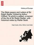 The State Papers and Letters of Sir Ralph Sadler. Edited by Arthur Clifford. to Which Is Added, a Memoir of the Life of Sir Ralph Sadler; With Histori