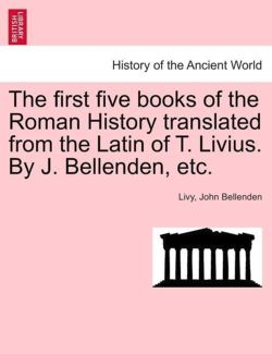 The First Five Books of the Roman History Translated from the Latin of T. Livius. by J. Bellenden, Etc.