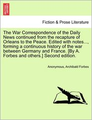 The War Correspondence of the Daily News Continued from the Recapture of Orleans to the Peace. Edited with Notes..., Forming a Continuous History of t