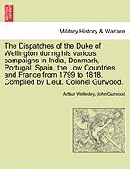 The Dispatches of the Duke of Wellington During His Various Campaigns in India, Denmark, Portugal, Spain, the Low Countries and France from 1799 to 18